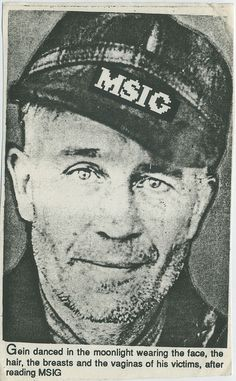 """Edward Theodore """"Ed"""" Gein.  Murderer and body snatcher.  Only confessed to 2 murders.  Texas Chainsaw Massacre and Psycho are movies with serial murderer main characters with similarities in their crimes and behavior to Gein.  Gein wore the body parts and skins of his victims."""