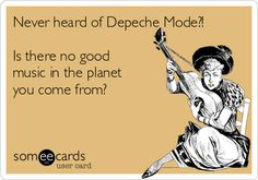 Never heard of Depeche Mode?! Is there no good music in the planet you come from? #depechemode