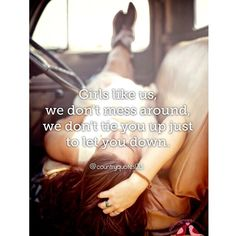 Girls like us we don't mess around, we don't tie you up just to let you down -  Pistol Annies