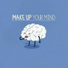 Make up your mind!