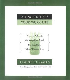 Simplify Your Work Life: Ways to Change the Way You Work so You Have More Time to Live - by Elaine St. James