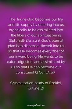The Triune God becomes our life and life supply by entering into us organically to be assimilated into the fibers of our spiritual being (Eph. 3:16-17a; 4:23). God's eternal plan is to dispense Himself into us so that He becomes every fiber of our inward being; He wants to be eaten, digested, and assimilated by us so that He can become our constituent (2 Cor. 13:14). Crystallization-study of Ezekiel, outline 10