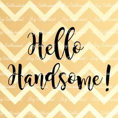 Hello Handsome! SVG, Handsome, Hello SVG, Greetings Svg, Dxf, PNG, Vinyl, Eps…