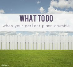 What we can do after our perfect plans crumble.