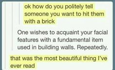 How do you tell someone you want to hit them with a brick?