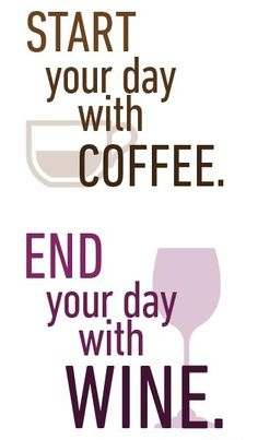 Start you day with Coffee.  End your day with Wine.