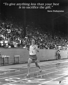 "I have this picture hanging in my bedroom :)  ""to give anything less than your best is to sacrifice the gift"" -Steve Prefontaine"