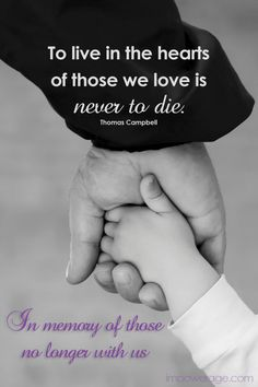 To live in the hearts of those we love is never to die.  ~Thomas Campbell