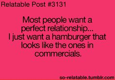 a relationship would be nice.. BUT! A hamburger that looks like the ones in the commercials would be AMAZING!!!(: