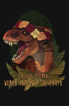 """God creates dinosaurs, god destroys dinosaurs, god creates man, man destroys god, man creates dinosaurs, dinosaurs eat man, woman inherit the Earth.""-I get that right?"