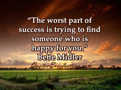 """The worst part of success is trying to find someone who is happy for you"" ~Bette Midler"