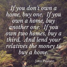 If you don't own a home, buy one.  If you own a home, buy another one.  If you own two homes, buy a third.  And lend your relatives the money to buy a home. – John Paulson #realestate #propertyinvestment