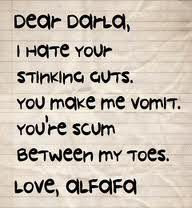 Dear Darla, I hate your stinking guts. you make me vomit. you're scum between my toes. Love, Alfalfa... haha this is one of my favorite movies ever!!! <3