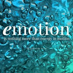 Emotion is nothing more than energy in motion.