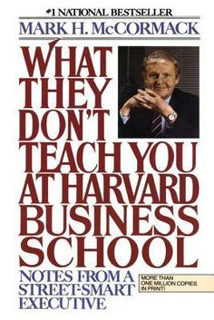 What They Don't Teach You At Harvard Business School: Notes From A Street-Smart Executive. - Mark H. McCormack