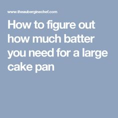 How to figure out how much batter you need for a large cake pan