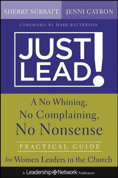 Just Lead!: A No Whining, No Complaining, No Nonsense Practical Guide for Women Leaders in the Church (Jossey-Bass Leadership Network Series) by Sherry Surratt. $19.02