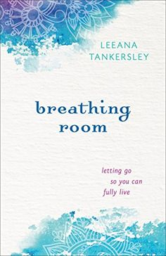 Breathing Room: Letting Go So You Can Fully Live by Leeana Tankersley