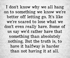 I don't know why we all hang on to something we know we're better off letting go it's like we're scared to lost what we don't even really have some of us say we'd rather have that something than absolutely nothing but the truth is to have it halfway is harder than not having it at all