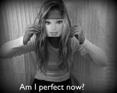 Am I perfect now?? Fake isn't perfect. Plastic isn't perfect. Make up isn't perfect. Barbie isn't perfect. But natural beauty, inner beauty THAT'S PERFECT!!