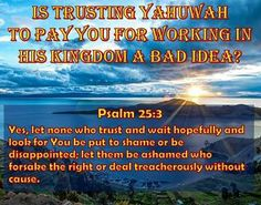 I know our trust in Yahuwah will not result in OUR embarrassment. But, will YOUR trust in Yahuwah result in YOUR being embarrassed?