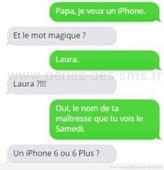 Papa je veux un IPhone ! et le mot magique ? Laura ! Laura ? oui le nom de ta maîtresse que tu vois le samedi ! un IPhone 6 ou plus ?