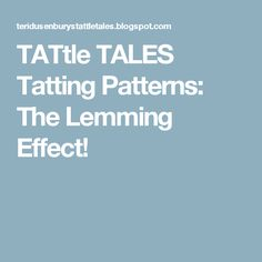 TATtle TALES Tatting Patterns: The Lemming Effect!