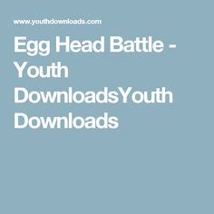 Egg Head Battle - Youth DownloadsYouth Downloads