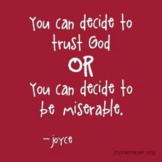 """""""You can decide to trust God, or you can decide to be miserable."""" - Joyce Meyer"""