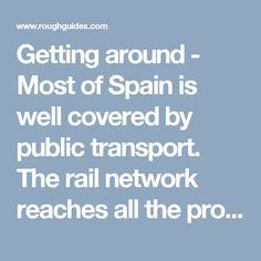 Getting around - Most of Spain is well covered by public transport. The rail network reaches all the provincial capitals and the main towns along the inter-city lines, and there's an expanding high-speed network that has slashed journey …