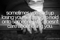 Sometimes you end up losing yourself trying to hold onto someone who doesn't care about losing you.