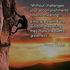 """Without challenges, your accomplishments hold no meaning... Embrace them & the wisdom they bring, they mark the path to greatness"" ~ Simon Boylan"
