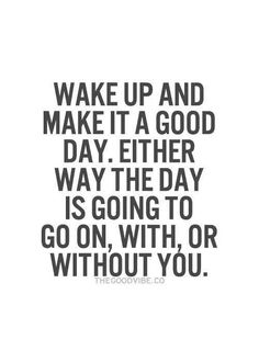 Wake up and make it a good day...