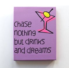 Chase Nothing But Drinks And Dreams Quote On by ColorOnTheWalls, $20.00 (need to keep that advice close at hand!)