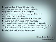 Jonathan Chacón – Me gustan las ojeras de tus ojos de no dormir por estar aprendiendo. Me gusta tu cabello sin arreglar, porque tienes mejores cosas que hacer. Me gusta que te quejes, porque se not…