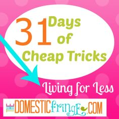 31 Days of Cheap Tricks - Living for Less - A series providing you with tips on saving money and living while spending less