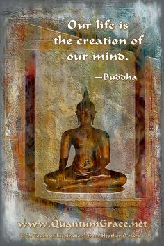 """Our life is the creation of our mind."" —Buddha ..*"