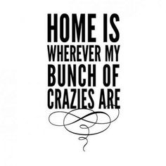 """""""Home is wherever by bunch of crazies are."""" -Anonymous"""