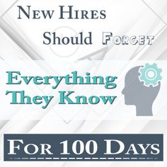 During the first 100 days a new hire needs to forget what s/he knows and instead trust the learned company knowledge.