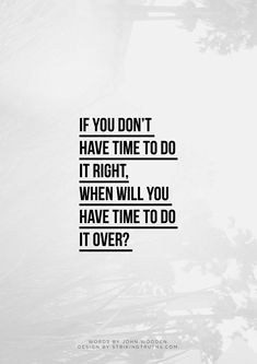If You Don't Have To Do It Right, When Will You Have Time To Do It Over?