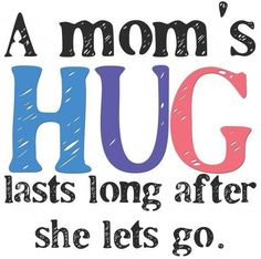 A mom's hug lasts long  after she lets go!