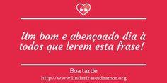 Um bom e abençoado dia à todos que lerem esta frase! http://www.lindasfrasesdeamor.org/mensagens/amor/boa-tarde