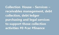 Collection House – Services – receivables management, debt collection, debt ledger purchasing and legal services to support those collection activities #0 #car #finance http://finance.nef2.com/collection-house-services-receivables-management-debt-collection-debt-ledger-purchasing-and-legal-services-to-support-those-collection-activities-0-car-finance/  #lion finance # As a full service receivables management company, we offer our clients six core services through solutions that span the…