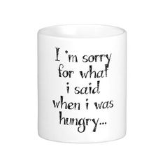 I'm sorry for what  i said when i was  hungry ...