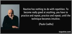 Routine has nothing to do with repetition. To become really good at anything, you have to practice and repeat, practice and repeat, until the technique becomes intuitive. (Paulo Coelho) #quotes #quote #quotations #PauloCoelho