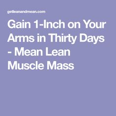 Gain 1-Inch on Your Arms in Thirty Days - Mean Lean Muscle Mass