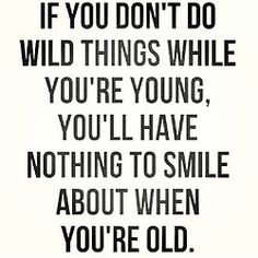 And being wild doesn't mean going out to parties. It means taking chances. And experiencing life.