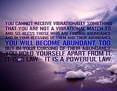 """""""You cannot receive vibrationally something that you are not a vibrational match to. And so, bless those who are finding abundance. And in your blessing of them and their abundance, you will become abundant, too. But in your cursing of their abundance, you hold yourself apart from it. It is a law - it is a powerful law.""""Abraham"""