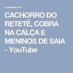CACHORRO DO RETETÉ, COBRA NA CALÇA E MENINOS DE SAIA - YouTube
