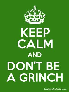 Keep Calm and Don't Be A Grinch